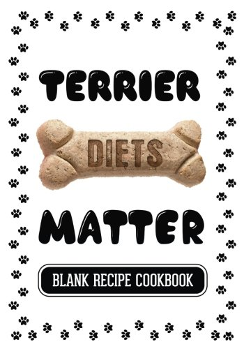 Terrier Diets Matter: Home Cooking For Dog Book, Blank Recipe Cookbook, 7 x 10, 100 Blank Recipe Pages by Dartan Creations
