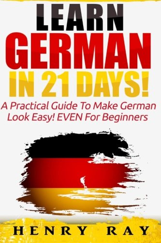 German: Learn German In 21 DAYS! - A Practical Guide To Make German Look Easy! EVEN For Beginners (German, French, Spanish, Italian) (English and German Edition)