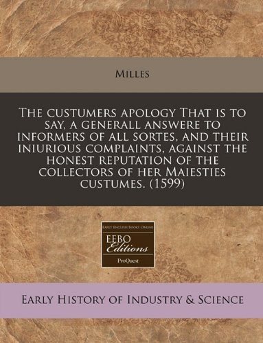The custumers apology That is to say, a generall answere to informers of all sortes, and their iniurious complaints, against the honest reputation of the collectors of her Maiesties custumes.  (1599)