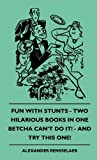 Fun with Stunts - Two Hilarious Books in One - Betcha Can't Do It! - and Try This One!, Alexander Rensselaer, 1445514680