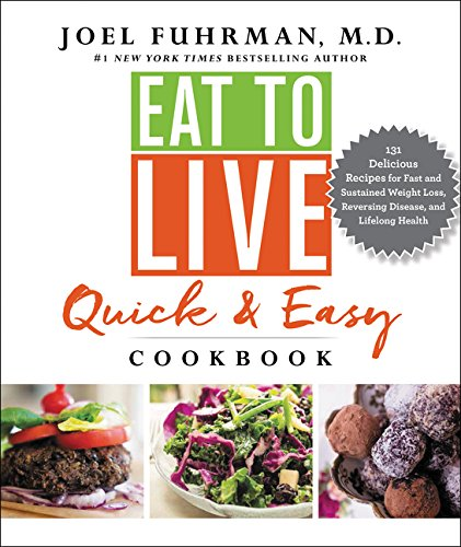Eat to Live Quick and Easy Cookbook: 131 Delicious Recipes for Fast and Sustained Weight Loss, Reversing Disease, and Lifelong Health by Dr. Joel Fuhrman