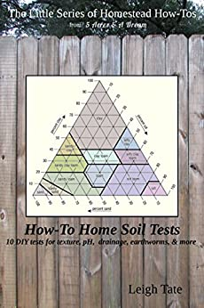 How-To Home Soil Tests: 10 DIY tests for texture, pH, drainage, earthworms & more (The Little Series of Homestead How-Tos from 5 Acres & A Dream) (English Edition) por [Tate, Leigh]