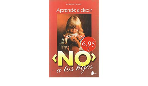 Aprende a Decir No a Tus Hijos (Spanish Edition): Robert Langis: 9788478083015: Amazon.com: Books