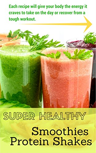 Super Healthy Smoothies & Protein Shakes: Each recipe will give your body the energy it craves to take on the day or recover from a tough workout