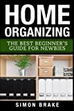 Home Organizing: The Best Beginner's Guide Fer Newbies (Interior Design, Home Organizing, Home Cleaning, Home Living, Home Construction, Home Design) (Volume 3)
