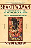 Shakti Woman: Feeling Our Fire, Healing Our World:  The New Female Shamanism