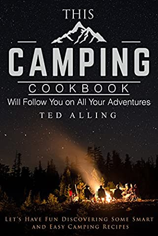 This Camping Cookbook Will Follow You on All Your Adventures: Let's Have Fun Discovering Some Smart and Easy Camping Recipes