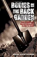Bodies in the Back Garden: True Stories of Brutal Murders Close to Home