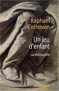 Un jeu d'enfant : La philosophie par Raphaël Enthoven