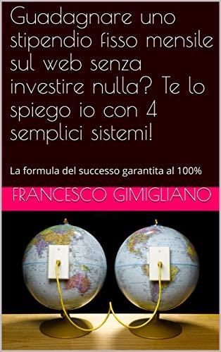 Guadagnare uno stipendio fisso mensile sul web senza investire nulla? Te lo spiego io con 4 semplici sistemi!: La formula del successo garantita al 100%  por Francesco Gimigliano.