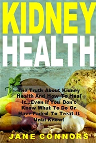 (Kidney Health: The Truth About Kidney Health And How To Heal It...Even If You Don't Know What To Do Or Have Failed To Treat It Until Know!)