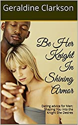 Be Her Knight In Shining Armor: Dating advice for Men; Shaping You into the Knight She Desires (English Edition)