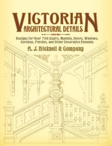 Victorian Architectural Details: Designs for Over 700 Stairs, Mantels, Doors, Windows, Cornices, Porches, and Other Decorative Elements (Dover Architecture)