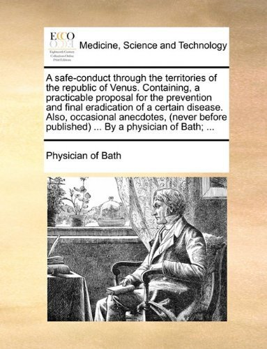 A safe-conduct through the territories of the republic of Venus. Containing, a practicable proposal for the prevention and final eradication of a ... published) ... By a physician of Bath; ... by Physician of Bath published by Gale ECCO, Print Editions (2010) [Paperback]