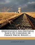 Dissertations Sur Différens Sujets de L'Histoire de France Par M Bullet, Jean-Baptiste Bullet, 127686096X