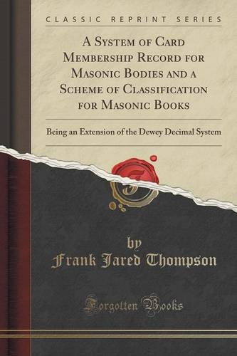 Download A System of Card Membership Record for Masonic Bodies and a Scheme of Classification for Masonic Books: Being an Extension of the Dewey Decimal System (Classic Reprint) PDF