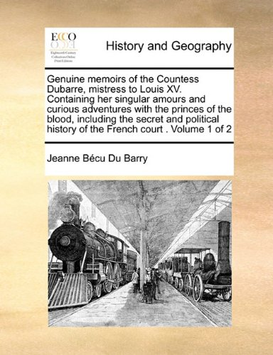 Download Genuine memoirs of the Countess Dubarre, mistress to Louis XV. Containing her singular amours and curious adventures with the princes of the blood, ... history of the French court .  Volume 1 of 2 pdf