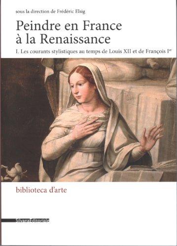 Peindre en France à la Renaissance : Tome 1, Les courants stylistiques au temps de Louis XII et de François Ier