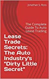 Lease Trade Secrets: The Auto Industry's Dirty Little Secret: The Complete Guide To Auto Lease Trading