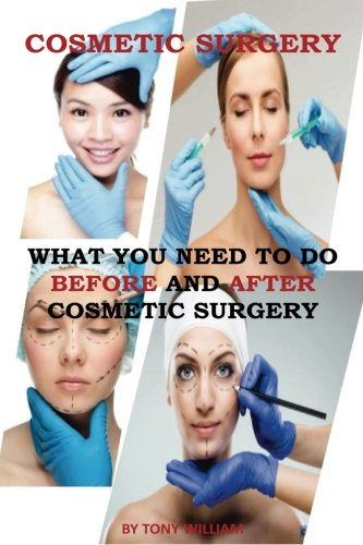 Cosmetic Surgery: What You Need To Do Before And Aftr Cosmetic Surgery (cosmetic surgery book, cosmetic surgery recovery, cosmetic surgery compression)