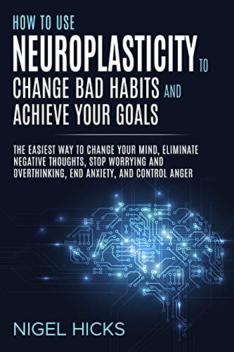 How To Use Neuroplasticity To Change Bad Habits And Achieve Your Goals: The Easiest Way To Change Your Mind, Eliminate Negative Thoughts, Stop Worrying ... End Anxiety, And Control Anger by [Hicks, Nigel]