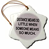 3dRose RinaPiro - Miss you Quotes - Distance means so little, when someone means so much. - 3 inch Snowflake Porcelain Ornament (orn_256812_1)