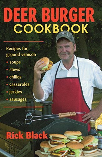 Deer Burger Cookbook: Recipes for Ground Venison Soups, Stews, Chilies, Casseroles, Jerkies, Sausages by Rick Black (Cook Venison Burgers)