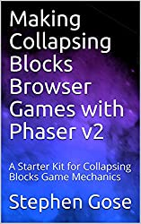 Making Collapsing Blocks Browser Games with Phaser v2: A Starter Kit for Collapsing Blocks Game Mechanics (Making Browser Games with Phaser v2 Book 4)
