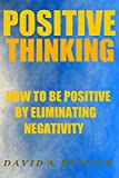 Positive Thinking: How to be Positive by Eliminating Negativity