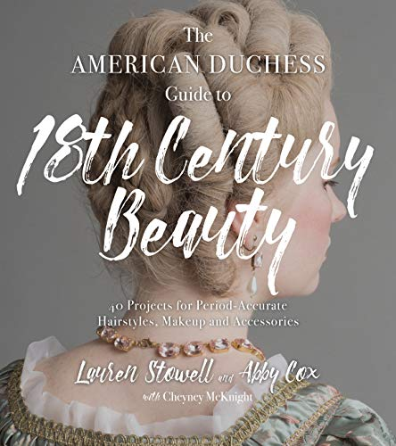 The American Duchess Guide to 18th Century Beauty: 40 Projects for Period-Accurate Hairstyles, Makeup and Accessories (18th Century Fashion)