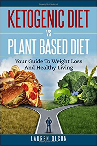 Ketogenic Diet vs. Plant Based Diet: Your Guide To Weight Loss And Healthy Living (Ketogenic Diet, Plant Based Diet, Healthy Weight Loss, Beginners guide to healthy eating)