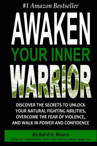 Download Awaken Your Inner Warrior: Discover The Secrets To Unlock Your Natural Fighting Abilities, Overcome The Fear Of Violence, And Walk In Power And Confidence PDF