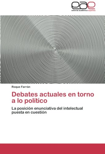 Debates actuales en torno a lo político: La posición enunciativa del intelectual puesta en cuestión (Spanish Edition): Roque Farrán: 9783848457144: ...
