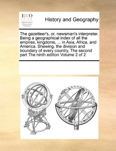 Download The gazetteer's, or, newsman's interpreter. Being a geographical index of all the empires, kingdoms, ... in Asia, Africa, and America. Shewing, the ... second part The ninth edition Volume 2 of 2 pdf