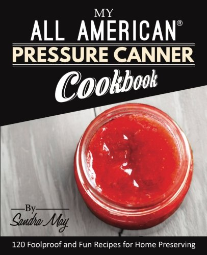 My All American®  Pressure Canner Cookbook: 120 Foolproof and Fun Recipes for Home Preserving