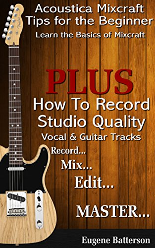 Acoustica Mixcraft Tips for the Beginner: How to Record Studio Quality Vocal Tracks & Guitar Tracks -