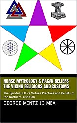 Norse Mythology & Pagan Beliefs  The Viking Religions and Customs : The Spiritual Ethics Virtues Practices and Beliefs of the Northern Tradition