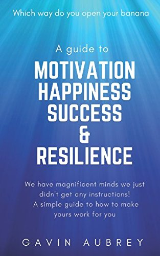 A guide to Motivation, Happiness, Success & Resilience