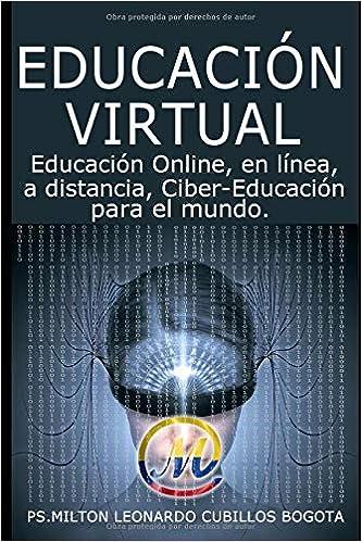 EDUCACIÓN VIRTUAL: Educación Online, en línea, a distancia, Ciber-Educación para el mundo (Spanish Edition) ISBN: 978-958-48-8360-5