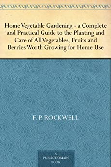 Home Vegetable Gardening —a Complete and Practical Guide to the Planting and Care of All Vegetables, Fruits and Berries Worth Growing for Home Use by [Rockwell, F. P.]