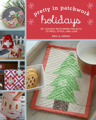 Read Online Pretty in Patchwork: Holidays: 30+ Seasonal Patchwork Projects to Piece, Stitch, and Love pdf
