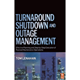 Turnaround, Shutdown and Outage Management: Effective Planning and Step-by-Step Execution of Planned Maintenance…