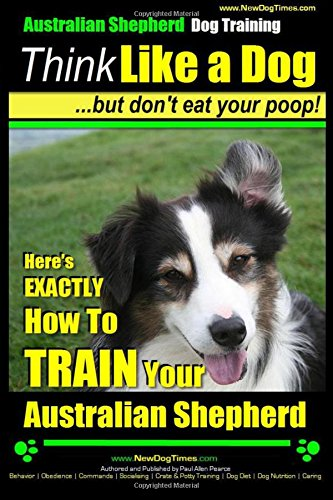 Australian Shepherd Dog Training | Think Like a Dog, But Don't Eat Your Poop!: Here's EXACTLY How To Train Your Australian Shepherd