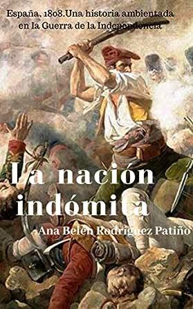 LA NACIÓN INDÓMITA (Spanish Edition): Una historia ambientada en la Guerra de la Independencia española eBook: Rodríguez Patiño, Ana Belén: Amazon.es: Tienda Kindle