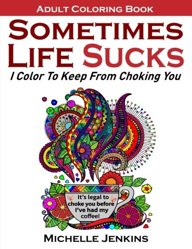 Sometimes Life Sucks! - Adult Coloring Book: I Color To Keep From Choking You