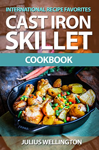 Cast Iron Skillet Cookbook - International Cast Iron Recipe Favorites: Travel The World With Your Cast Iron Skillet - Delicious Cast Iron Recipes by [Wellington, Julius]