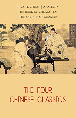 The Four Chinese Classics: Tao Te Ching, Analects, Chuang Tzu, Mencius