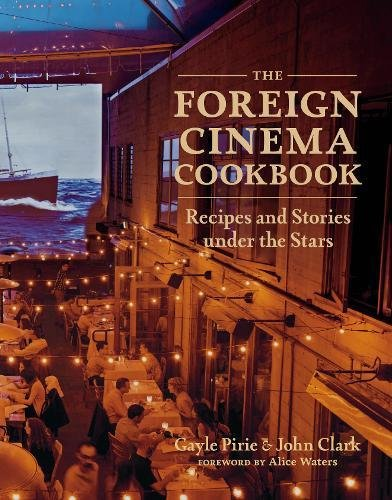 The Foreign Cinema Cookbook: Recipes and Stories Under the Stars by Gayle Pirie, John Clark