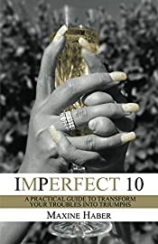 Imperfect 10: A Practical Guide To Transform Your Troubles Into Triumphs