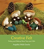 Creative Felt: Felting and Making More Toys and Gifts